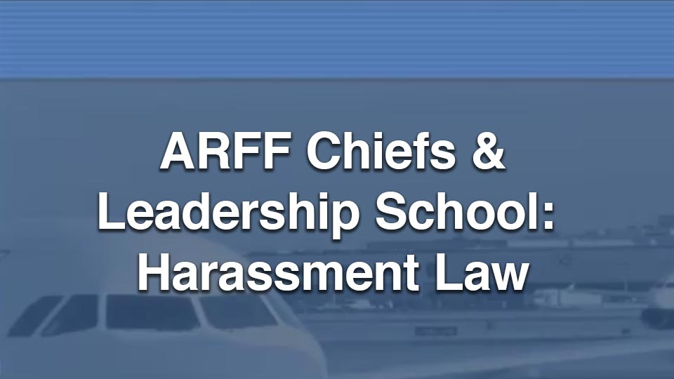 ARFF Chiefs and Leadership School:  Harassment Law Part 1